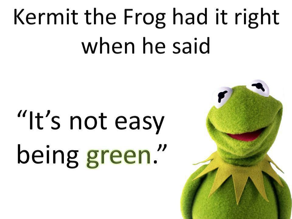 Kermit the Frog had it right when he said
