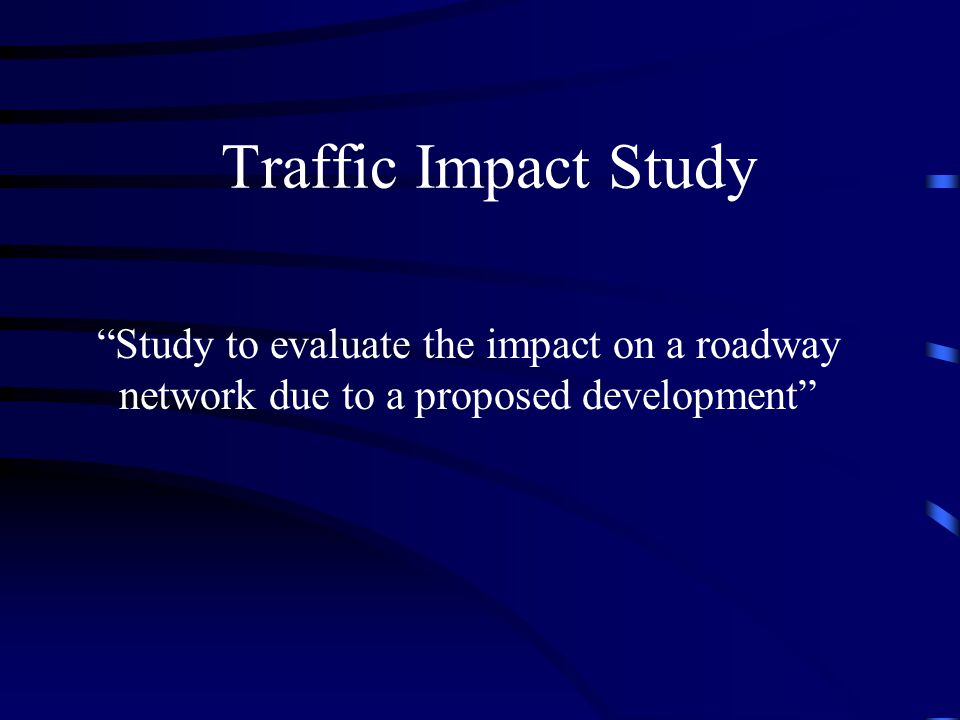 Traffic Impact Study Study to evaluate the impact on a roadway network due to a proposed development