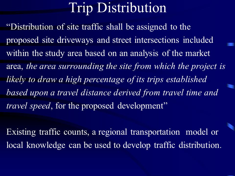 Trip Distribution Distribution of site traffic shall be assigned to the. proposed site driveways and street intersections included.