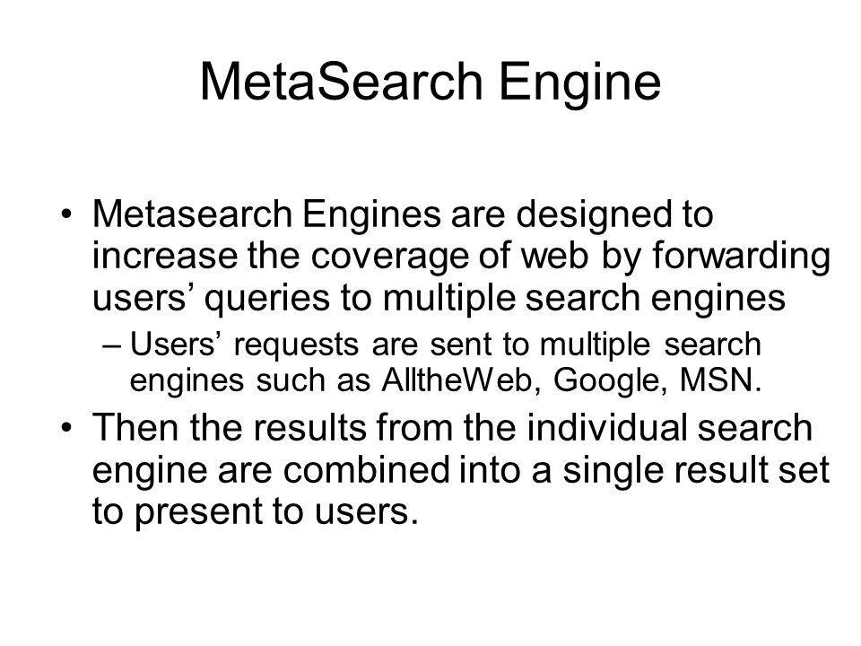 MetaSearch Engine Metasearch Engines are designed to increase the coverage of web by forwarding users' queries to multiple search engines.