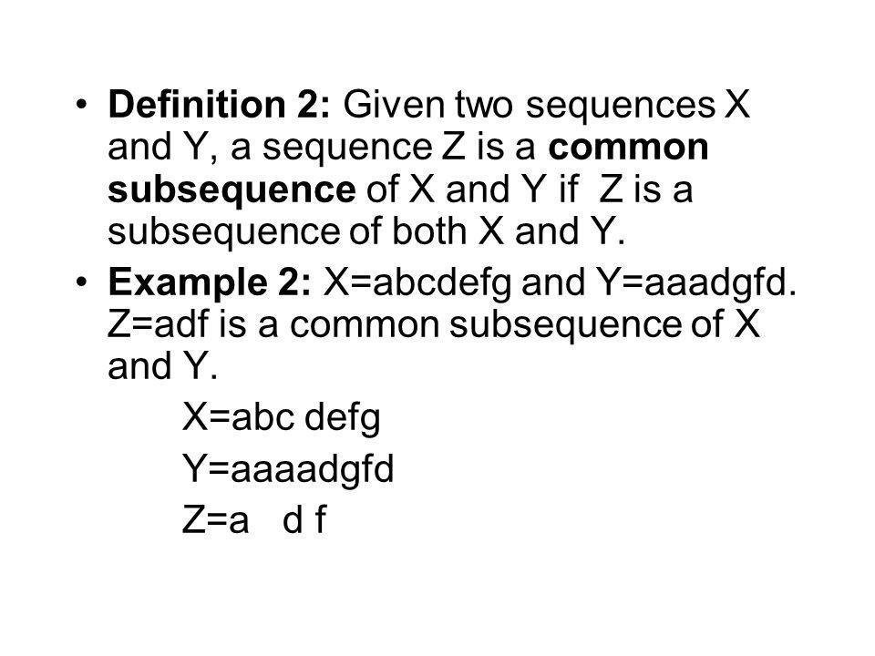 Definition 2: Given two sequences X and Y, a sequence Z is a common subsequence of X and Y if Z is a subsequence of both X and Y.