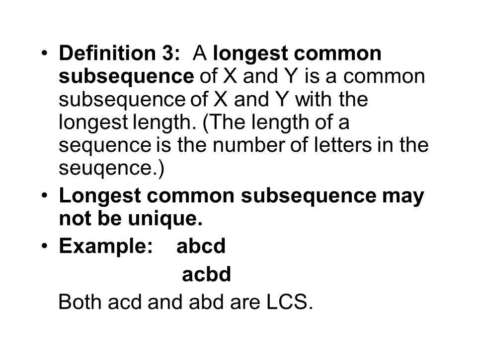 Definition 3: A longest common subsequence of X and Y is a common subsequence of X and Y with the longest length. (The length of a sequence is the number of letters in the seuqence.)