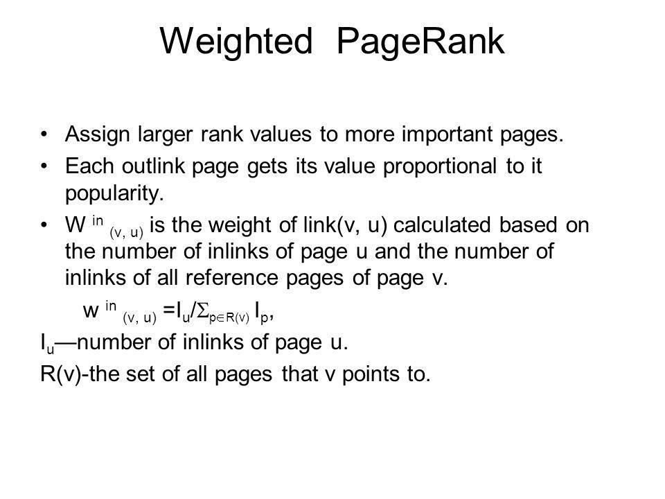 Weighted PageRank Assign larger rank values to more important pages.