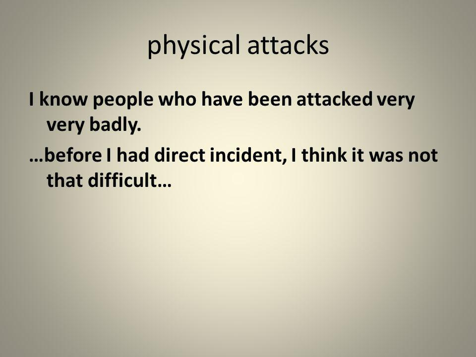 physical attacks I know people who have been attacked very very badly.