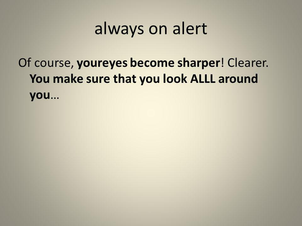 always on alert Of course, youreyes become sharper.