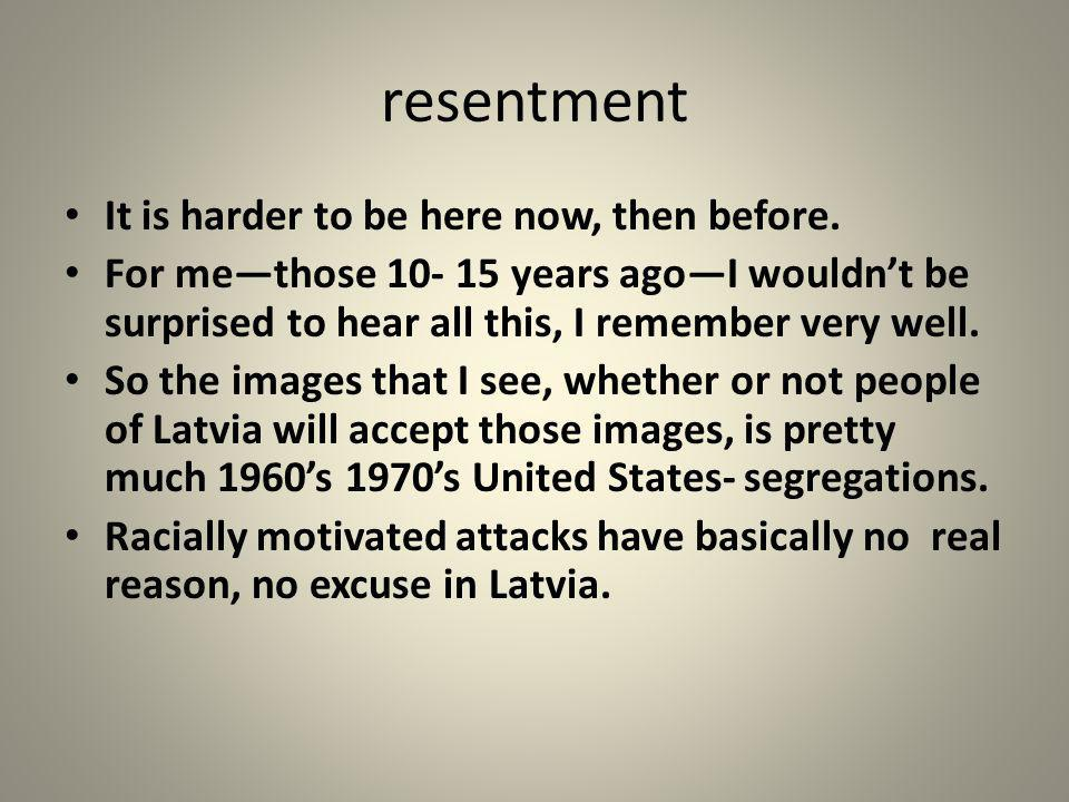 resentment It is harder to be here now, then before.