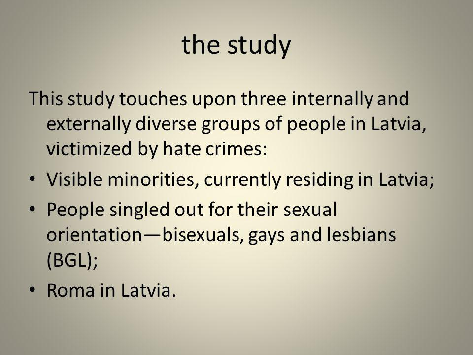 the study This study touches upon three internally and externally diverse groups of people in Latvia, victimized by hate crimes: