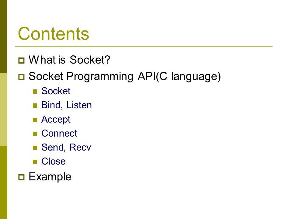 Contents What is Socket Socket Programming API(C language) Example