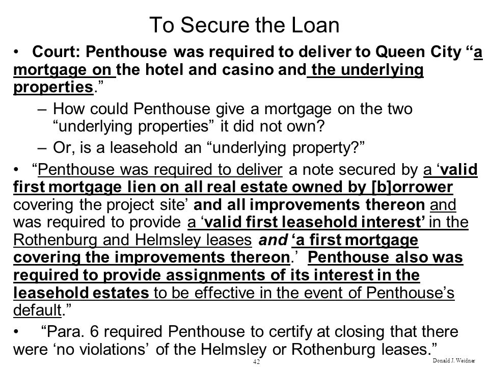 To Secure the Loan Court: Penthouse was required to deliver to Queen City a mortgage on the hotel and casino and the underlying properties.