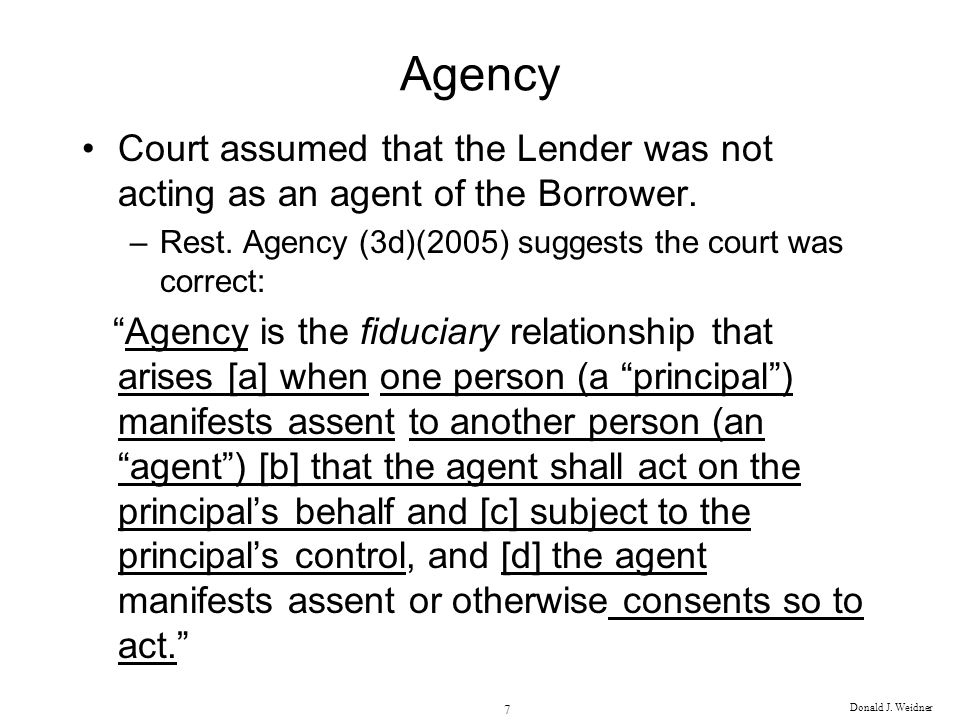 Agency Court assumed that the Lender was not acting as an agent of the Borrower. Rest. Agency (3d)(2005) suggests the court was correct: