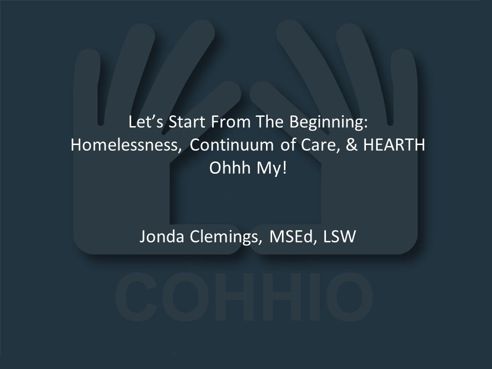 11.19.13 Let's Start From The Beginning: Homelessness, Continuum of Care, & HEARTH Ohhh My! Jonda Clemings, MSEd, LSW.