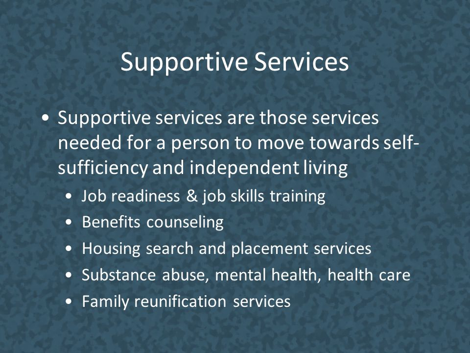 Supportive Services Supportive services are those services needed for a person to move towards self-sufficiency and independent living.