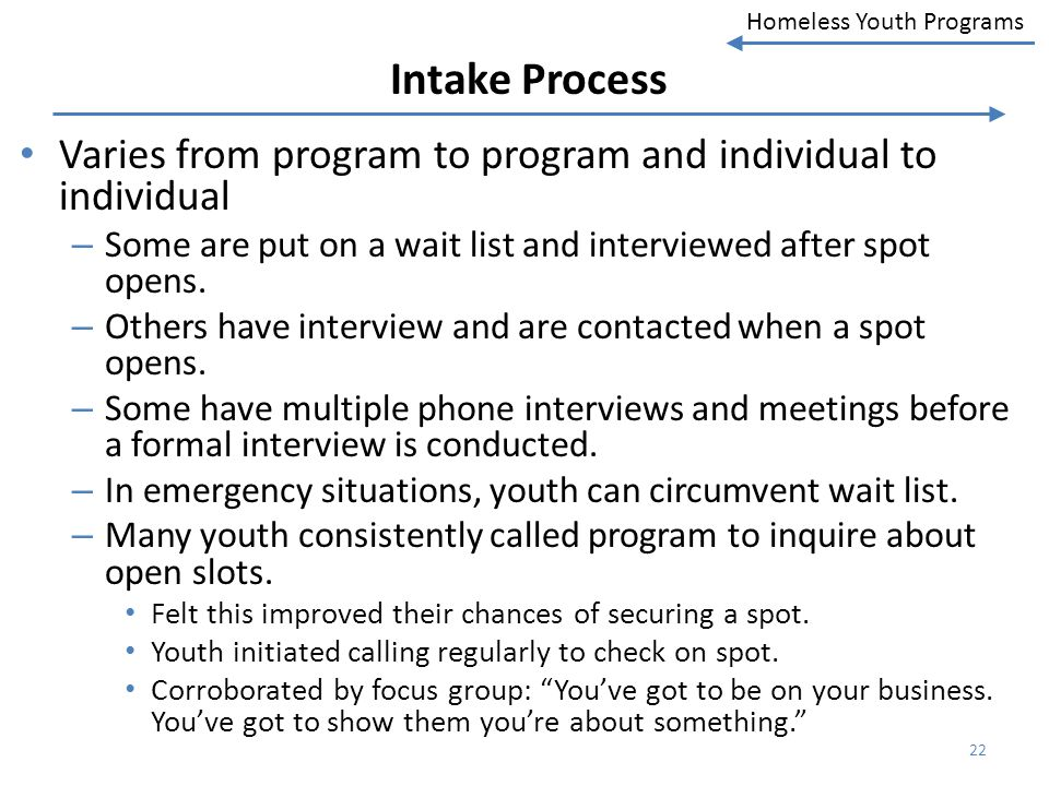 Intake Process Varies from program to program and individual to individual. Some are put on a wait list and interviewed after spot opens.