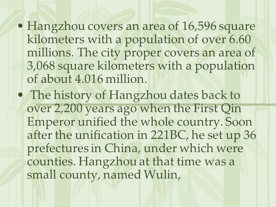 Hangzhou covers an area of 16,596 square kilometers with a population of over 6.60 millions. The city proper covers an area of 3,068 square kilometers with a population of about 4.016 million.