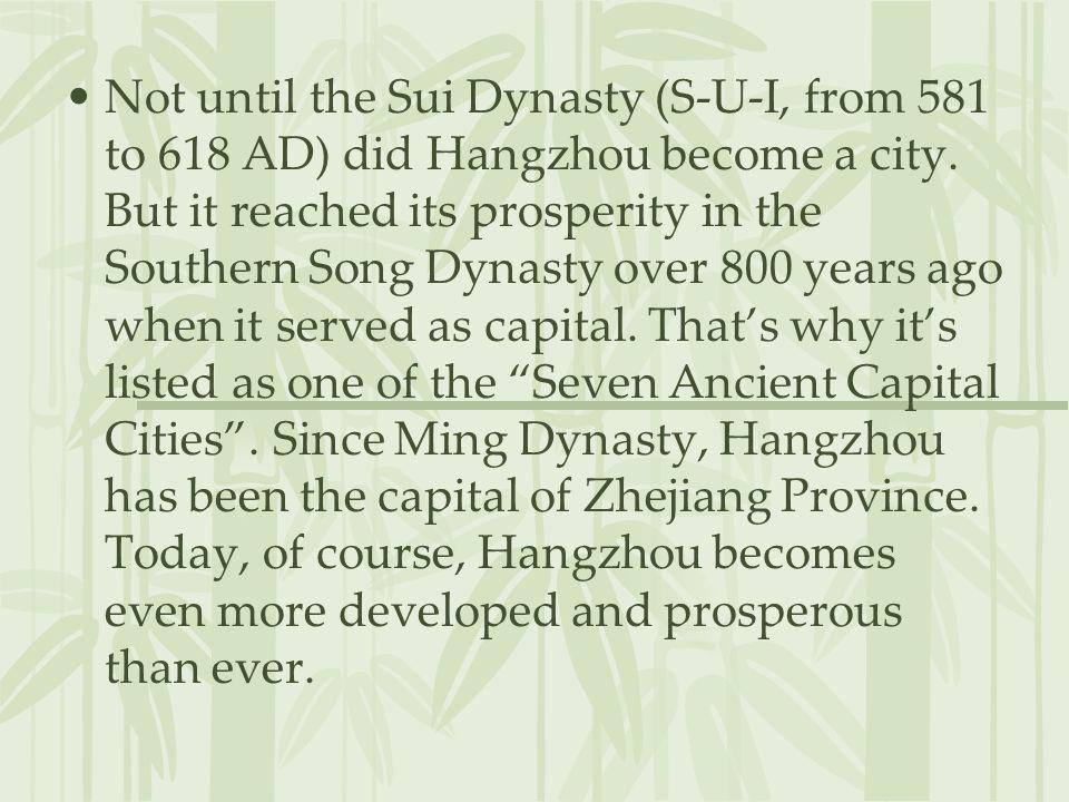 Not until the Sui Dynasty (S-U-I, from 581 to 618 AD) did Hangzhou become a city.