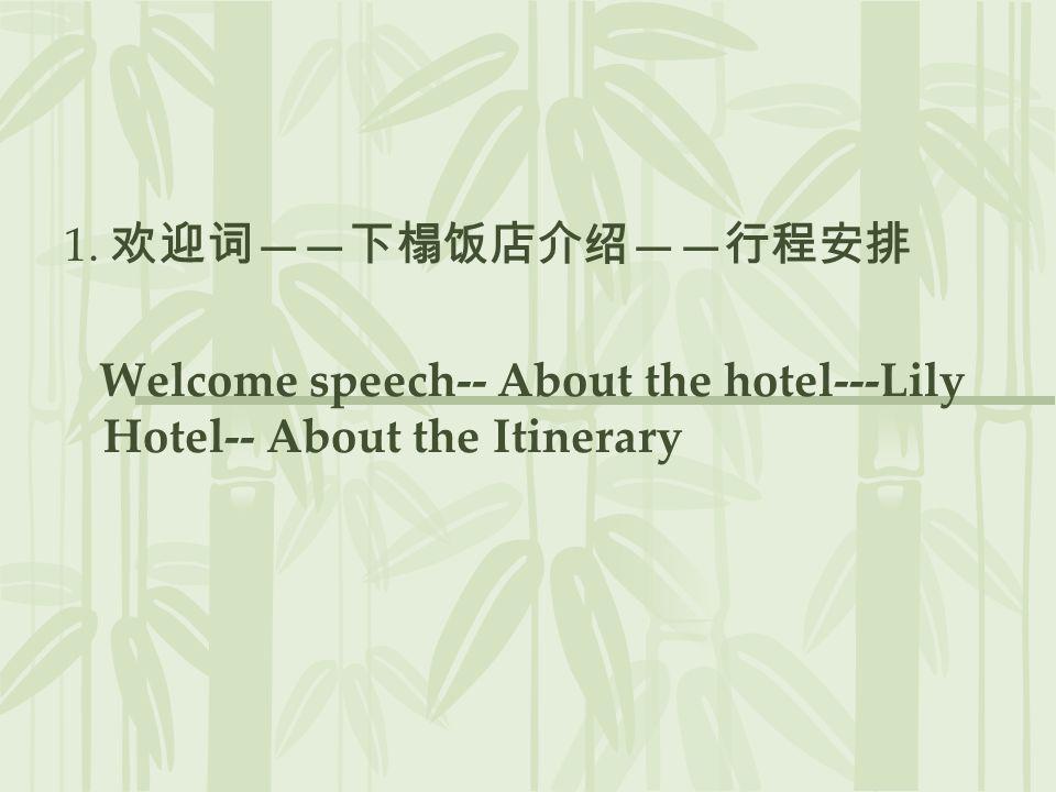 1. 欢迎词——下榻饭店介绍——行程安排 Welcome speech-- About the hotel---Lily Hotel-- About the Itinerary
