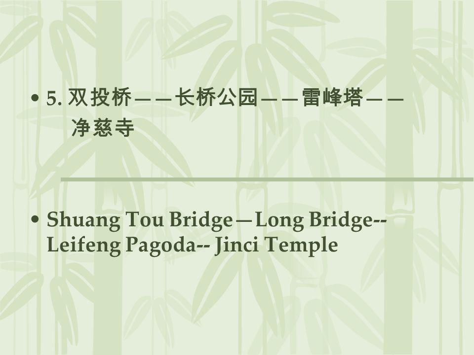5. 双投桥——长桥公园——雷峰塔—— 净慈寺 Shuang Tou Bridge—Long Bridge-- Leifeng Pagoda-- Jinci Temple
