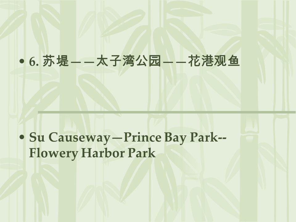 6. 苏堤——太子湾公园——花港观鱼 Su Causeway—Prince Bay Park-- Flowery Harbor Park