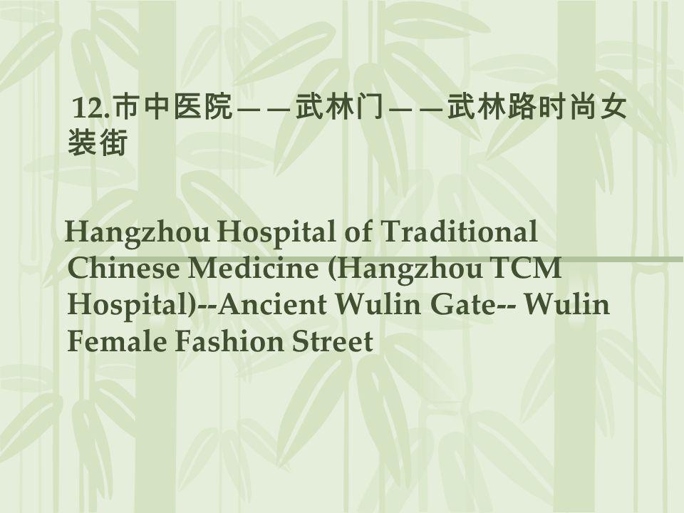 12.市中医院——武林门——武林路时尚女装街 Hangzhou Hospital of Traditional Chinese Medicine (Hangzhou TCM Hospital)--Ancient Wulin Gate-- Wulin Female Fashion Street.