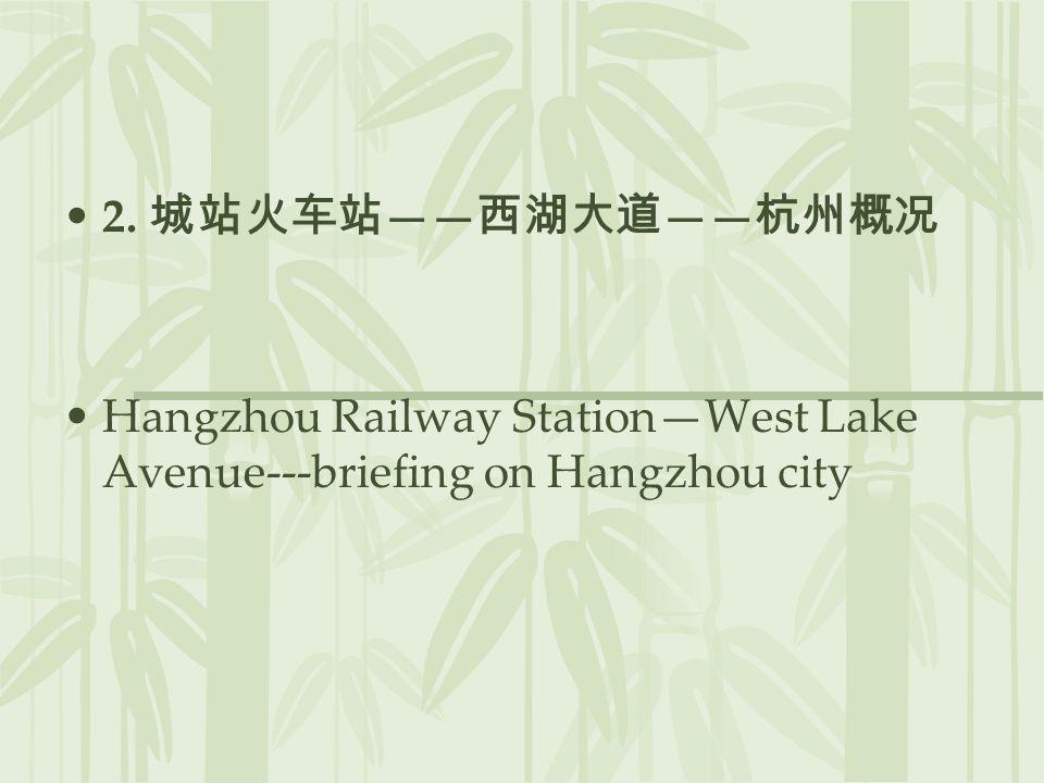 2. 城站火车站——西湖大道——杭州概况 Hangzhou Railway Station—West Lake Avenue---briefing on Hangzhou city