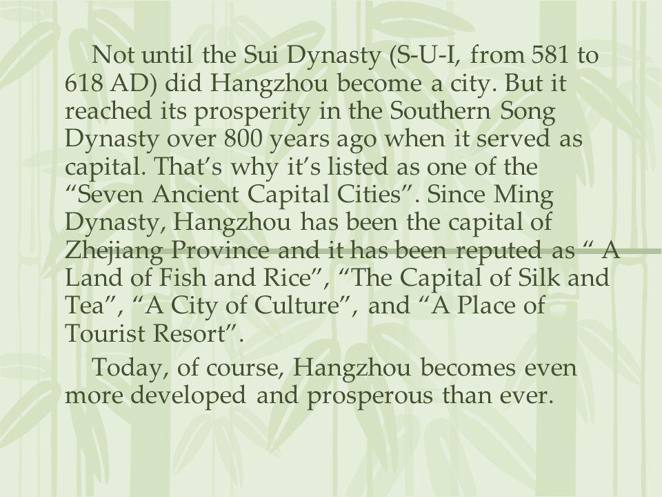 Not until the Sui Dynasty (S-U-I, from 581 to 618 AD) did Hangzhou become a city. But it reached its prosperity in the Southern Song Dynasty over 800 years ago when it served as capital. That's why it's listed as one of the Seven Ancient Capital Cities . Since Ming Dynasty, Hangzhou has been the capital of Zhejiang Province and it has been reputed as A Land of Fish and Rice , The Capital of Silk and Tea , A City of Culture , and A Place of Tourist Resort .