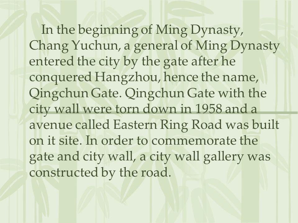 In the beginning of Ming Dynasty, Chang Yuchun, a general of Ming Dynasty entered the city by the gate after he conquered Hangzhou, hence the name, Qingchun Gate.