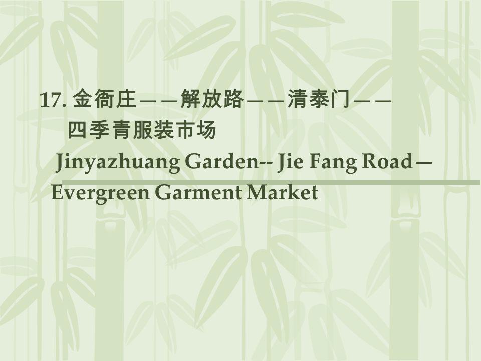 17. 金衙庄——解放路——清泰门—— 四季青服装市场 Jinyazhuang Garden-- Jie Fang Road— Evergreen Garment Market