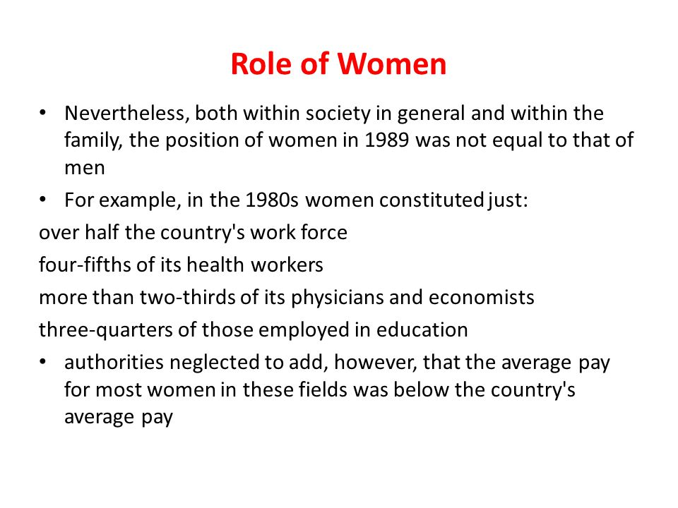 Role of Women Nevertheless, both within society in general and within the family, the position of women in 1989 was not equal to that of men.