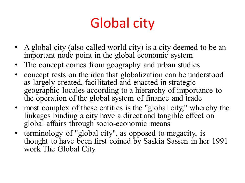 Global city A global city (also called world city) is a city deemed to be an important node point in the global economic system.