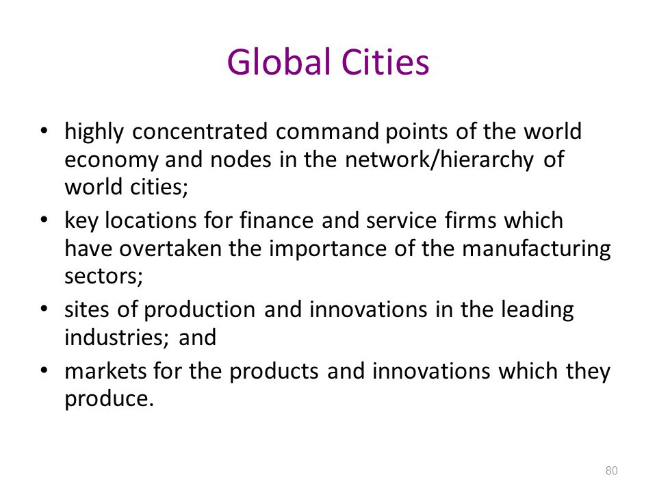 Global Cities highly concentrated command points of the world economy and nodes in the network/hierarchy of world cities;