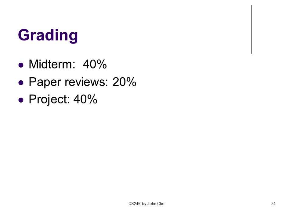 Grading Midterm: 40% Paper reviews: 20% Project: 40% CS246 by John Cho