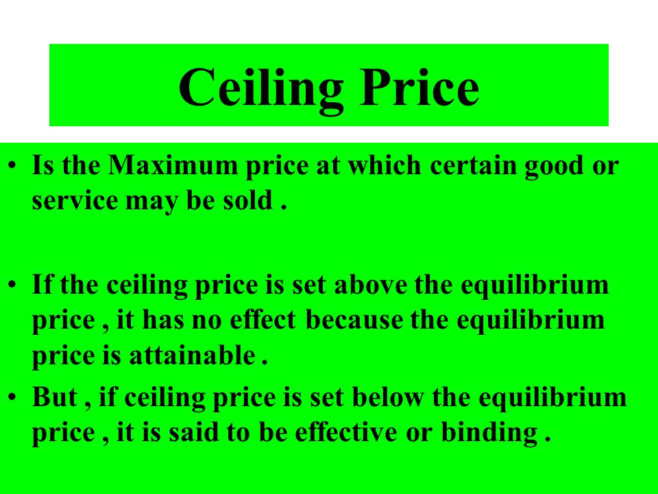 Ceiling Price Is the Maximum price at which certain good or service may be sold .