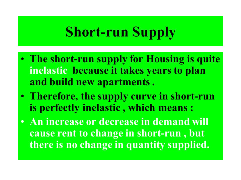Short-run Supply The short-run supply for Housing is quite inelastic because it takes years to plan and build new apartments .