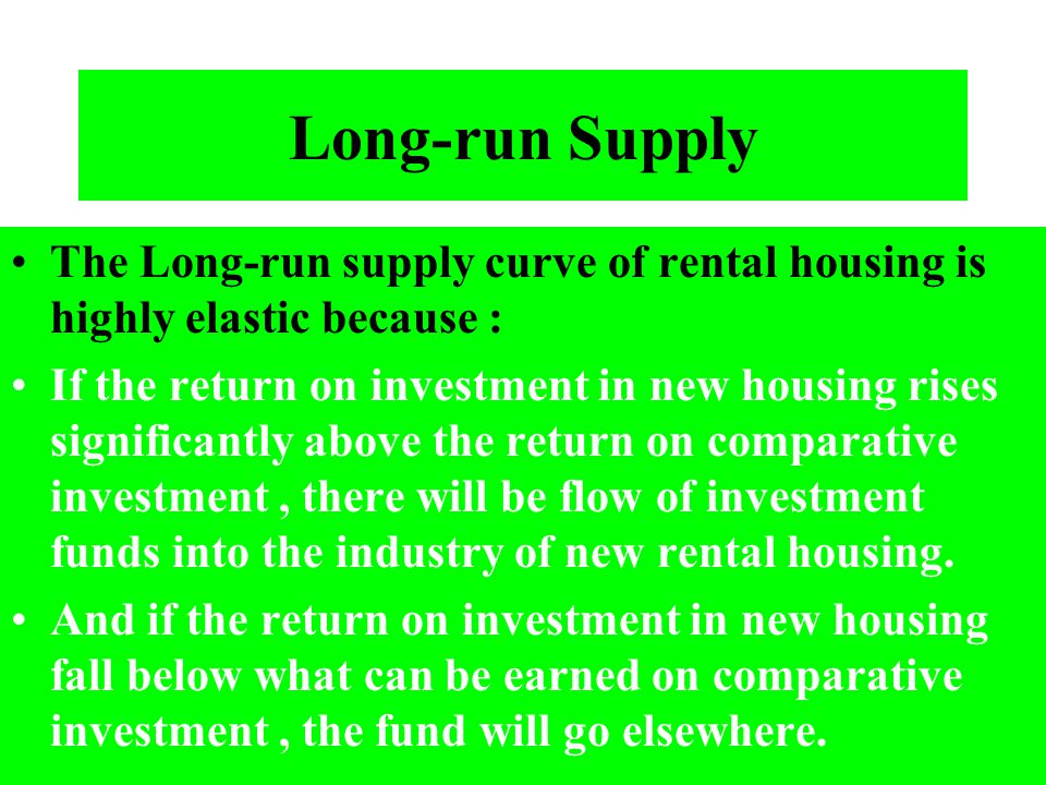 Long-run Supply The Long-run supply curve of rental housing is highly elastic because :
