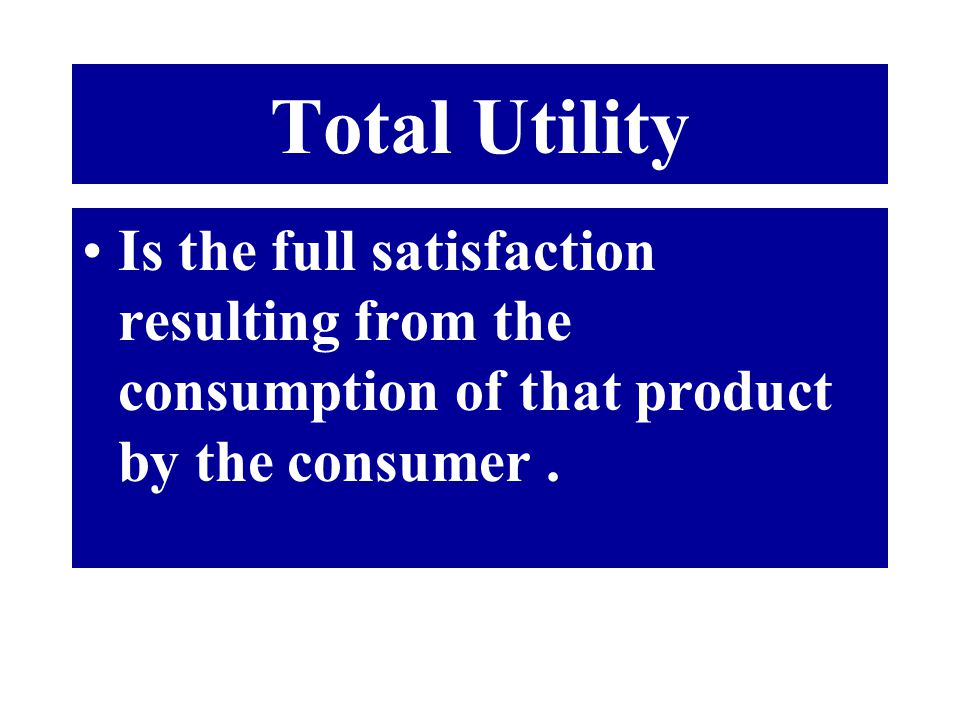 Total Utility Is the full satisfaction resulting from the consumption of that product by the consumer .
