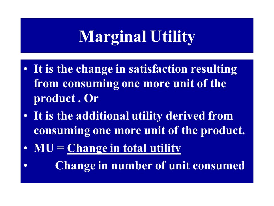 Marginal Utility It is the change in satisfaction resulting from consuming one more unit of the product . Or.