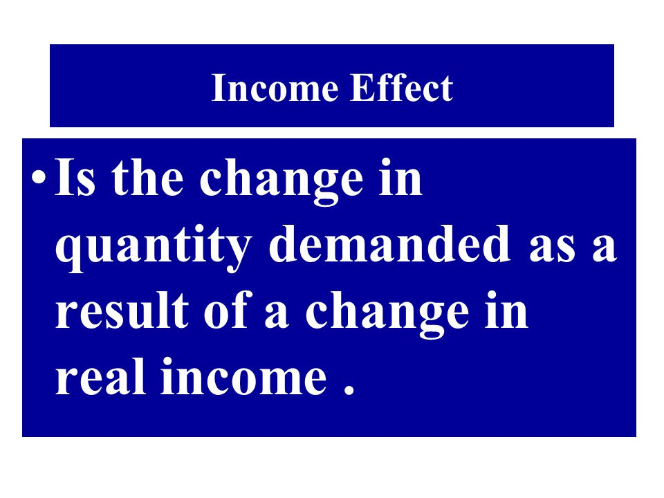 Income Effect Is the change in quantity demanded as a result of a change in real income .
