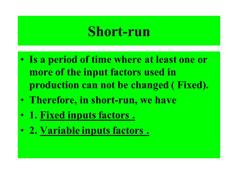 Short-run Is a period of time where at least one or more of the input factors used in production can not be changed ( Fixed).