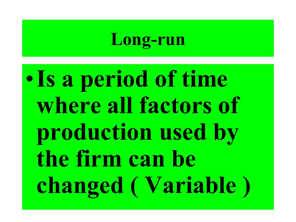 Long-run Is a period of time where all factors of production used by the firm can be changed ( Variable )