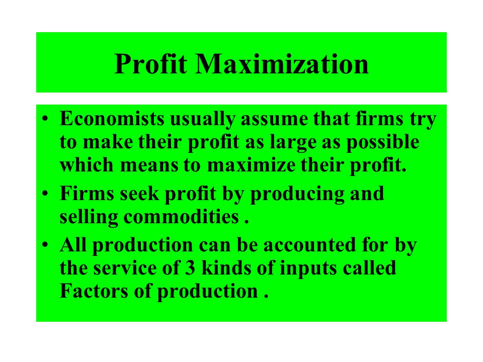 Profit Maximization Economists usually assume that firms try to make their profit as large as possible which means to maximize their profit.