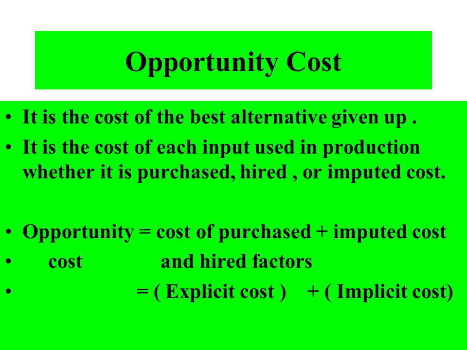 Opportunity Cost It is the cost of the best alternative given up .