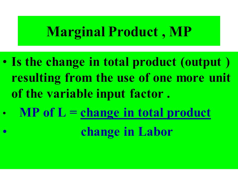 Marginal Product , MP Is the change in total product (output ) resulting from the use of one more unit of the variable input factor .