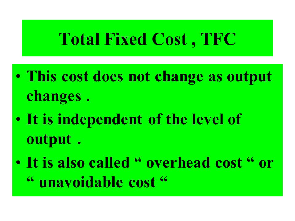 Total Fixed Cost , TFC This cost does not change as output changes .