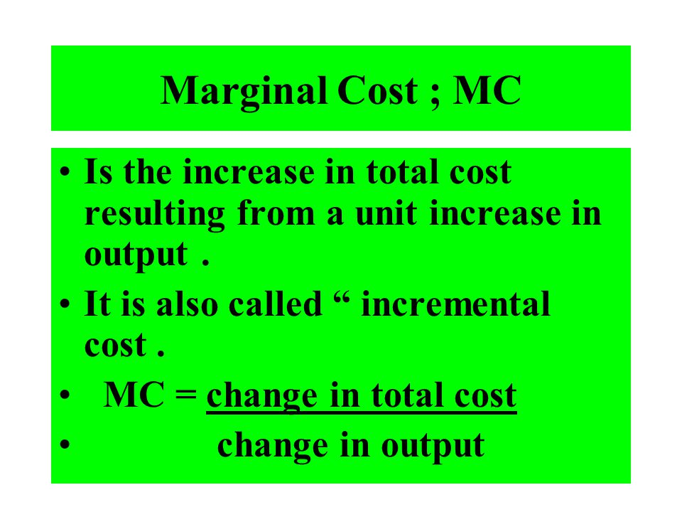 Marginal Cost ; MC Is the increase in total cost resulting from a unit increase in output . It is also called incremental cost .