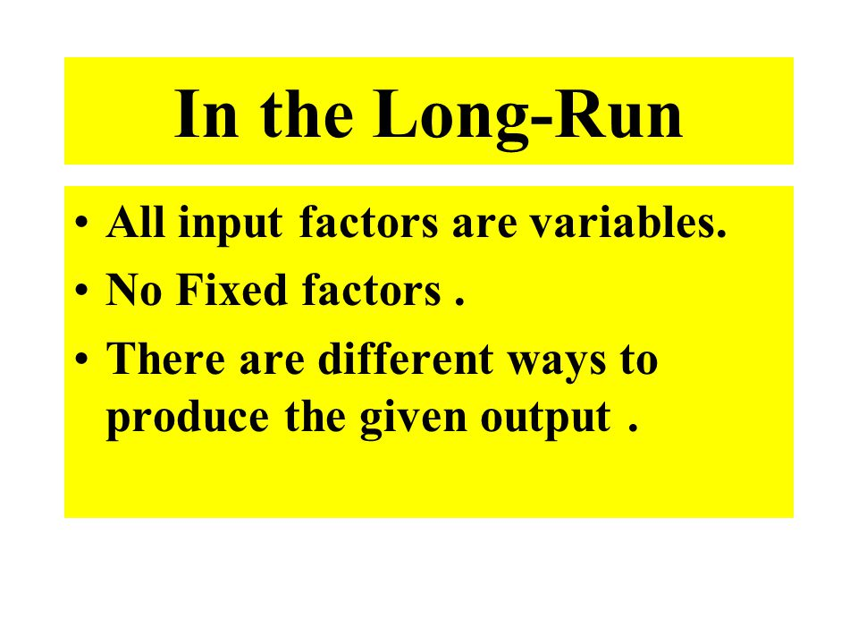 In the Long-Run All input factors are variables. No Fixed factors .