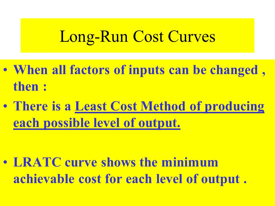 Long-Run Cost Curves When all factors of inputs can be changed , then : There is a Least Cost Method of producing each possible level of output.