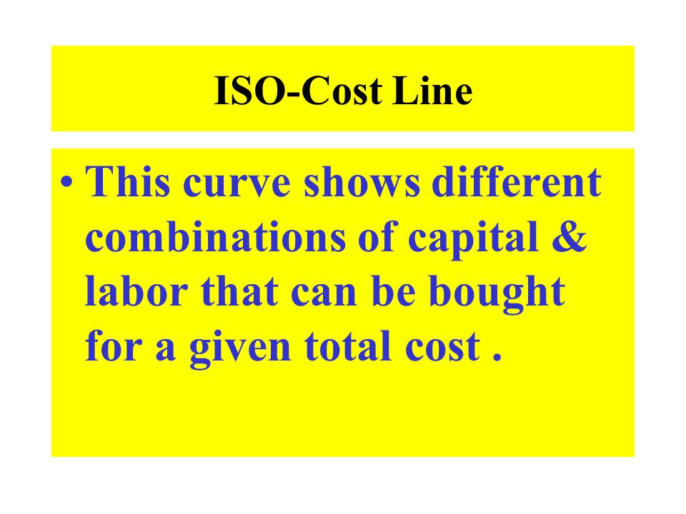 ISO-Cost Line This curve shows different combinations of capital & labor that can be bought for a given total cost .