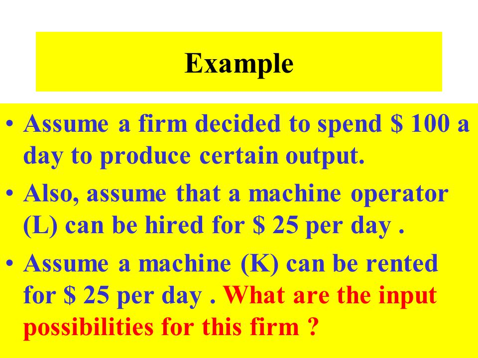 Example Assume a firm decided to spend $ 100 a day to produce certain output.