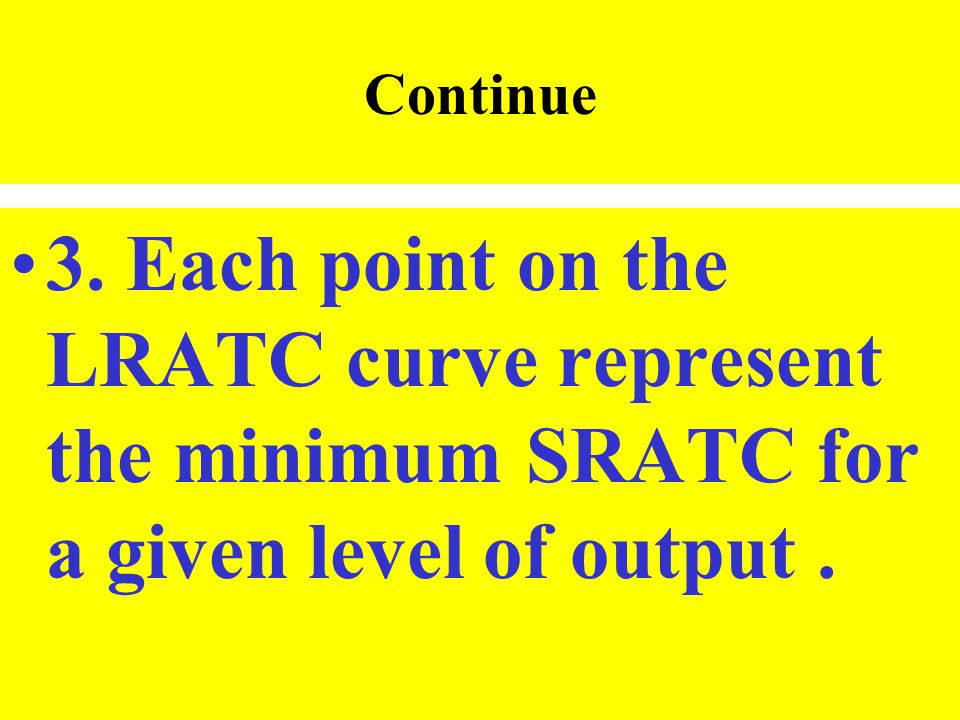 Continue 3. Each point on the LRATC curve represent the minimum SRATC for a given level of output .