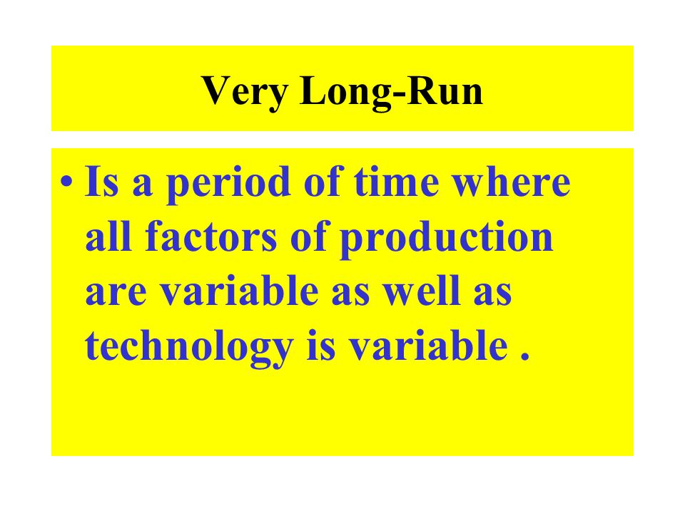Very Long-Run Is a period of time where all factors of production are variable as well as technology is variable .
